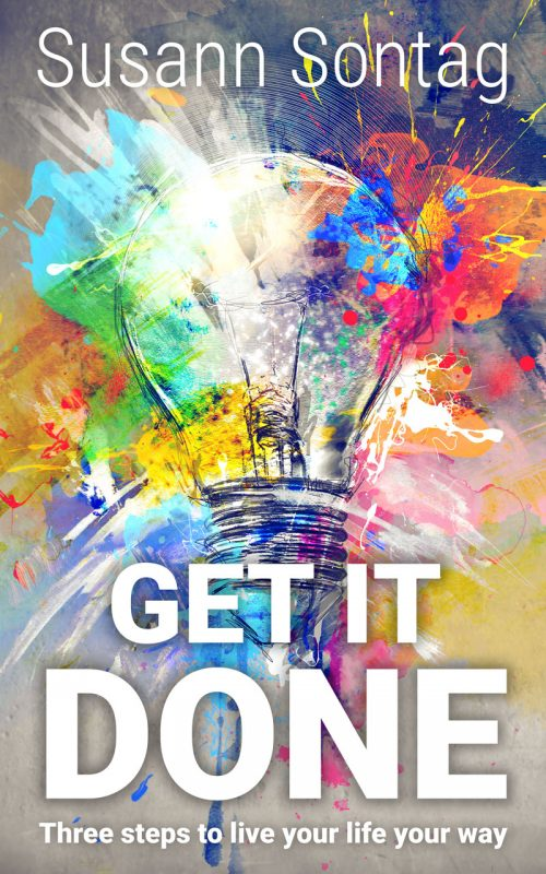 Get It Done: Three steps to live your life your way